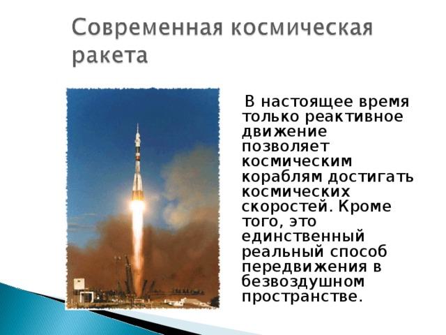 В настоящее время только реактивное движение позволяет космическим кораблям достигать космических скоростей. Кроме того, это единственный реальный способ передвижения в безвоздушном пространстве.