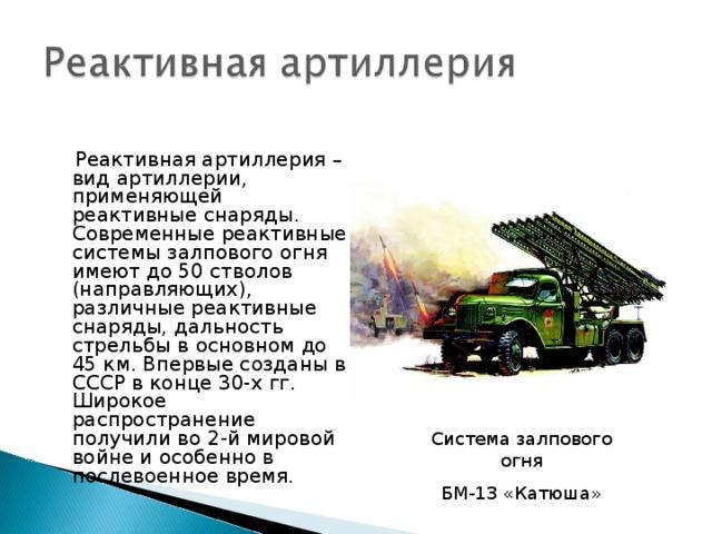 Реактивная артиллерия – вид артиллерии, применяющей реактивные снаряды. Современные реактивные системы залпового огня имеют до 50 стволов (направляющих), различные реактивные снаряды, дальность стрельбы в основном до 45 км. Впервые созданы в СССР в конце 30-х гг. Широкое распространение получили во 2-й мировой войне и особенно в послевоенное время. Система залпового огня БМ-13 «Катюша»