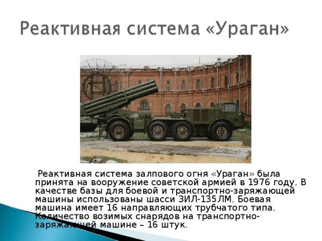 Реактивная система залпового огня «Ураган» была принята на вооружение советской армией в 1976 году. В качестве базы для боевой и транспортно-заряжающей машины использованы шасси ЗИЛ-135ЛМ. Боевая машина имеет 16 направляющих трубчатого типа. Количество возимых снарядов на транспортно-заряжающей машине – 16 штук.