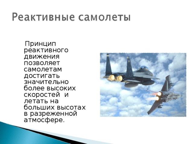 Принцип реактивного движения позволяет самолетам достигать значительно более высоких скоростей и летать на больших высотах в разреженной атмосфере.