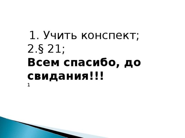 1. Учить конспект; 2.§ 21; Всем спасибо, до свидания!!! 1