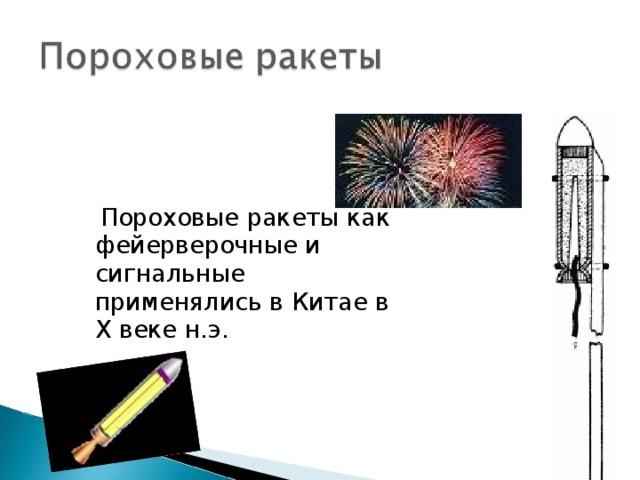 Пороховые ракеты как фейерверочные и сигнальные применялись в Китае в X веке н.э.