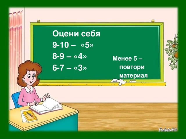 Оцени себя 9-10 – «5» 8-9 – «4» 6-7 – «3»   Менее 5 – повтори материал