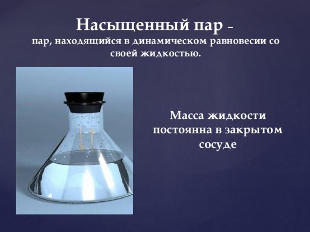Насыщенный пар – пар, находящийся в динамическом равновесии со своей жидкостью. Масса жидкости постоянна в закрытом сосуде