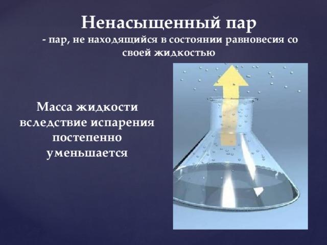 Ненасыщенный пар  - пар, не находящийся в состоянии равновесия со своей жидкостью Масса жидкости вследствие испарения постепенно уменьшается