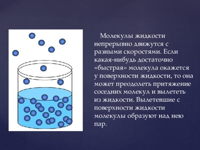 Молекулы жидкости непрерывно движутся с разными скоростями. Если какая-нибудь достаточно «быстрая» молекула окажется у поверхности жидкости, то она может преодолеть притяжение соседних молекул и вылететь из жидкости. Вылетевшие с поверхности жидкости молекулы образуют над нею пар.
