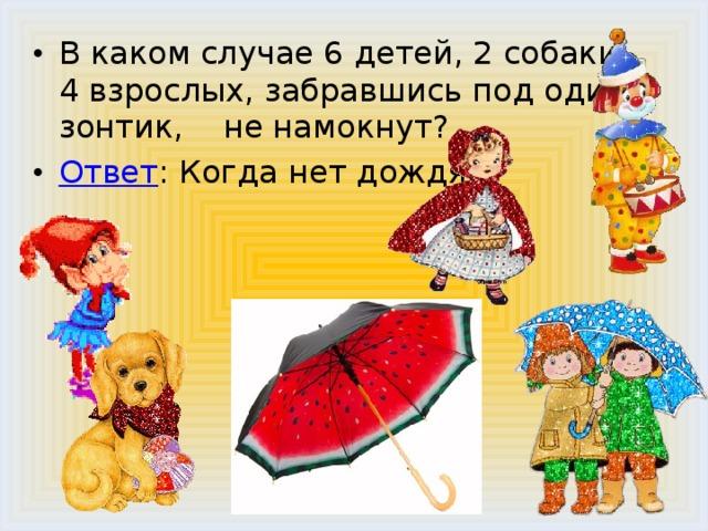 В каком случае 6 детей, 2 собаки, 4 взрослых, забравшись под один зонтик, не намокнут? Ответ