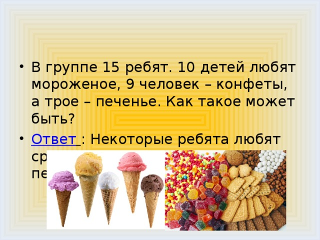 В группе 15 ребят. 10 детей любят мороженое, 9 человек – конфеты, а трое – печенье. Как такое может быть? Ответ