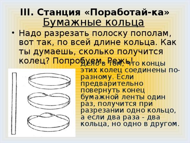 III. Станция «Поработай-ка»   Бумажные кольца    Надо разрезать полоску пополам, вот так, по всей длине кольца. Как ты думаешь, сколько получится колец? Попробуем. Режь!  Дело в том, что концы этих колец соединены по-разному. Если предварительно повернуть конец бумажной ленты один раз, получится при разрезании одно кольцо, а если два раза - два кольца, но одно в другом.