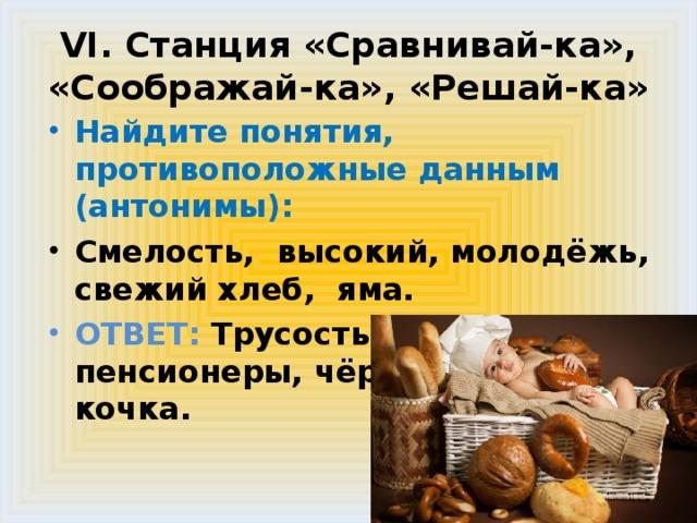 VI. Станция «Сравнивай-ка», «Соображай-ка», «Решай-ка» Найдите понятия, противоположные данным (антонимы): Смелость, высокий, молодёжь, свежий хлеб, яма. ОТВЕТ: Трусость , низкий, пенсионеры, чёрствый хлеб, кочка.