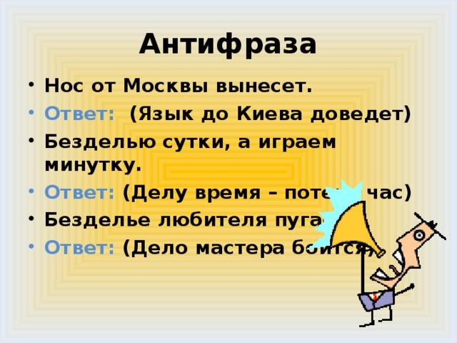 Антифраза Нос от Москвы вынесет. Ответ: (Язык до Киева доведет) Безделью сутки, а играем минутку. Ответ: (Делу время – потехе час) Безделье любителя пугает. Ответ: (Дело мастера боится)