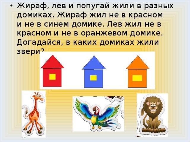Жираф, лев и попугай жили в разных домиках. Жираф жил не в красном  и не в синем домике. Лев жил не в красном и не в оранжевом домике.  Догадайся, в каких домиках жили звери?