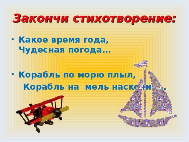 Закончи стихотворение: Какое время года,  Чудесная погода…  Корабль по морю плыл,  Корабль на мель наскочил…