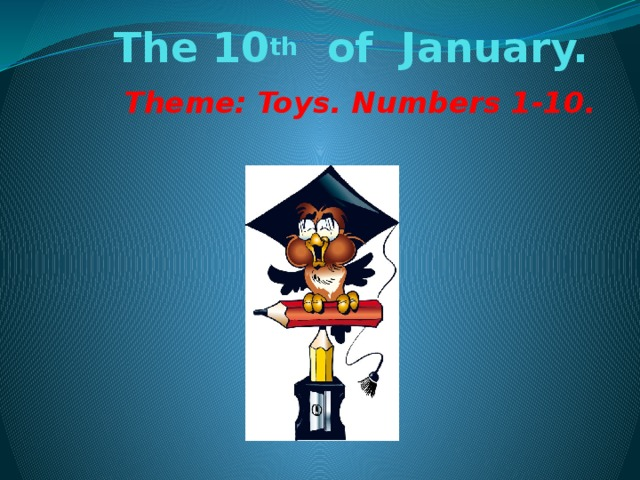 The 10 th of January. Theme: Toys. Numbers 1-10.