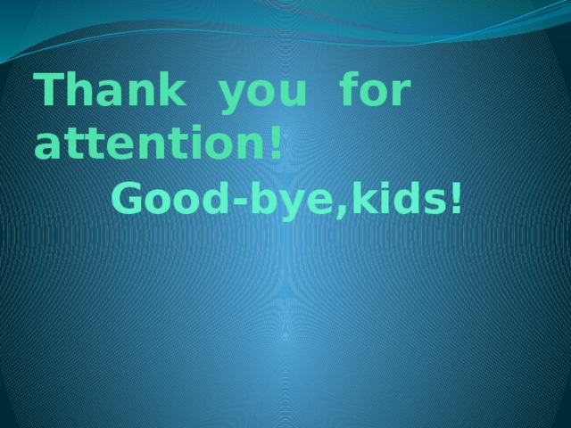 Thank you for attention!  Good-bye,kids!
