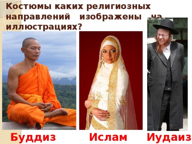 Костюмы каких религиозных направлений изображены на иллюстрациях? Буддизм Ислам Иудаизм