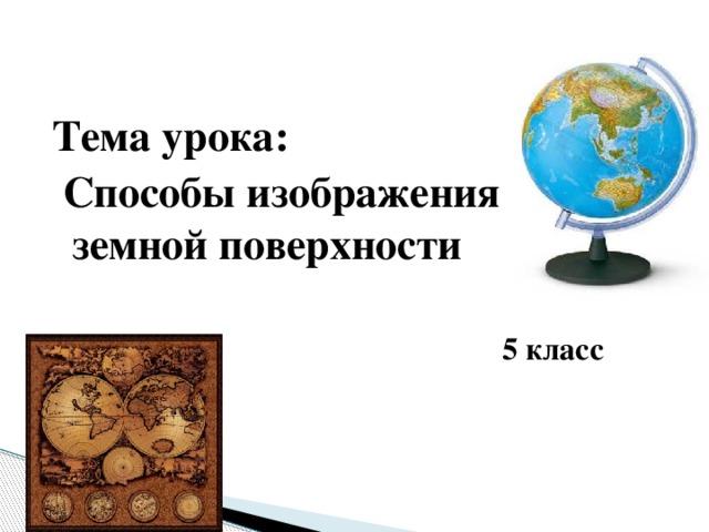 Тема урока:  Способы изображения земной поверхности  5 класс