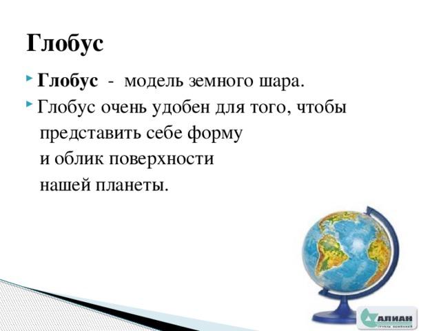 Глобус Глобус - модель земного шара. Глобус очень удобен для того, чтобы  представить себе форму  и облик поверхности  нашей планеты.