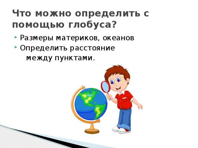 Что можно определить с помощью глобуса? Размеры материков, океанов Определить расстояние  между пунктами.