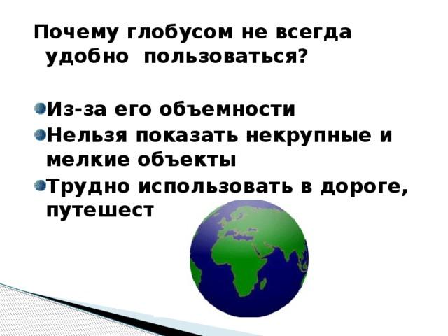 Почему глобусом не всегда удобно пользоваться?  Из-за его объемности Нельзя показать некрупные и мелкие объекты Трудно использовать в дороге, путешествии