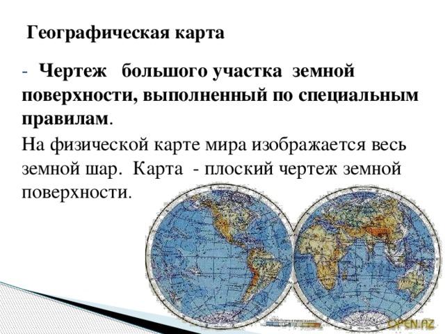 Географическая карта - Чертеж большого участка земной поверхности, выполненный по специальным правилам . На физической карте мира изображается весь земной шар. Карта - плоский чертеж земной поверхности .