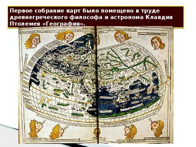 Первое собрание карт было помещено в труде древнегреческого философа и астронома Клавдия Птолемея «География».