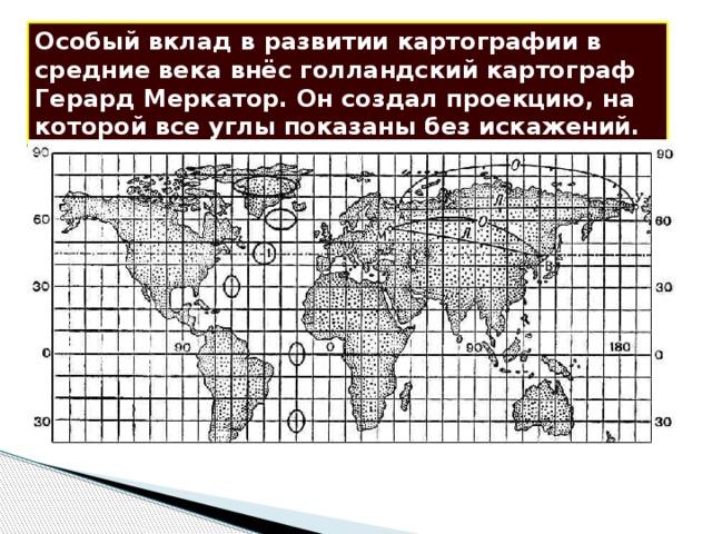 Особый вклад в развитии картографии в средние века внёс голландский картограф Герард Меркатор. Он создал проекцию, на которой все углы показаны без искажений.