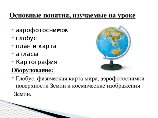 Основные понятия, изучаемые на уроке аэрофотоснимок глобус план и карта атласы Картография Оборудование: Глобус, физическая карта мира, аэрофотоснимки поверхности Земли и космические изображения  Земли.
