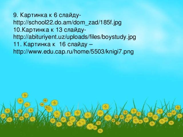 9 . Картинка к 6 слайду- http://school22.do.am/dom_zad/185f.jpg 10 .Картинка к 13 слайду- http://abituriyent.uz/uploads/files/boystudy.jpg 11 . Картинка к 16 слайду – http://www.edu.cap.ru/home/5503/knigi7.png
