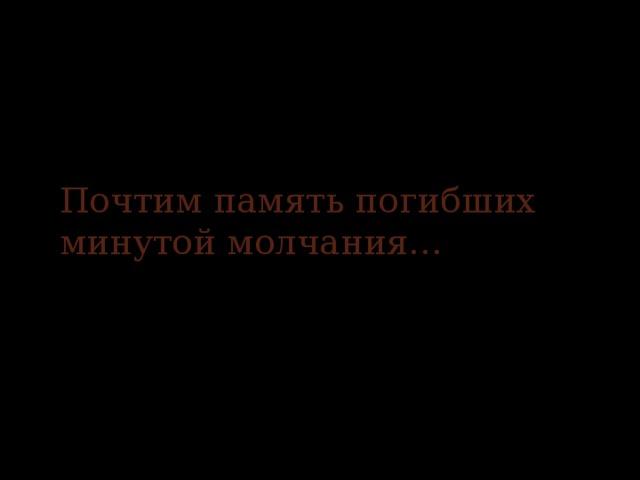 Почтим память погибших минутой молчания…