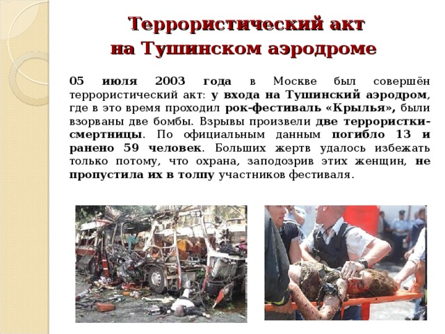 Террористический акт на Тушинском аэродроме  05 июля 2003 года в Москве был совершён террористический акт: у входа на Тушинский аэродром , где в это время проходил рок-фестиваль «Крылья», были взорваны две бомбы. Взрывы произвели две террористки-смертницы . По официальным данным погибло 13 и ранено 59 человек . Больших жертв удалось избежать только потому, что охрана, заподозрив этих женщин, не пропустила их в толпу участников фестиваля.