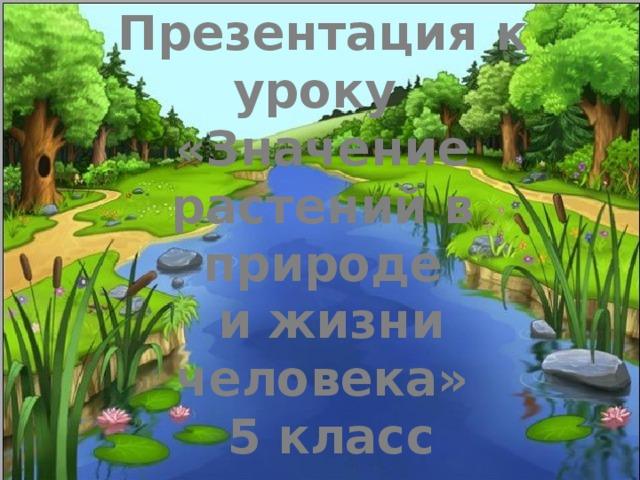 Презентация к уроку  «Значение растений в природе  и жизни человека»  5 класс