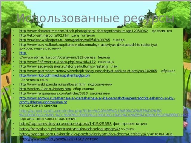 Использованные ресурсы http://www.dreamstime.com/stock-photography-photosynthesis-image12350962 фотосинтез http://ekol-ush.narod.ru/02.htm цепь питания http://nuclear-wallpapers.ru.com/gdefon/wall/full/439765 гнездо http://www.survivalbook.ru/pitanie-v-ekstremalnyx-usloviyax-dikorastushhie-rasteniya/ дикорастущие растения http  ://www.webmechta.com/poznay-mir/129-bereza береза http://www.floflowers.ru/index.php?newsid=112 пшеница http://www.sadavodizakon.ru/istoriya-kulturnyx-rastenij/ лён http://www.gastronom.ru/news/azerbajdzhancy-zashchityat-abrikos-ot-armyan-102805 абрикос http://www.rkib.udmmed.ru/patients/glps.ph  Заготовка сена