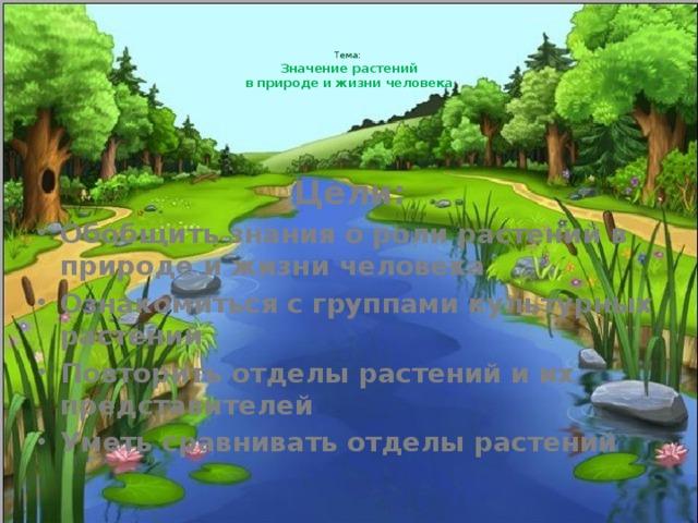 Тема:   Значение растений  в природе и жизни человека   Цели: