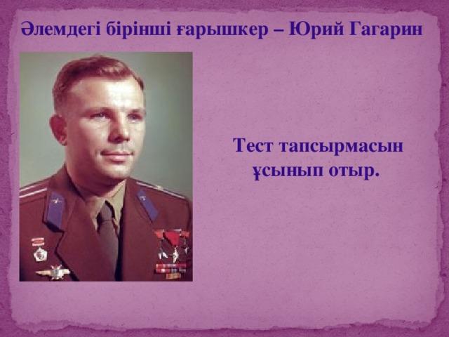 Әлемдегі бірінші ғарышкер – Юрий Гагарин Тест тапсырмасын ұсынып отыр.