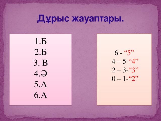 """Дұрыс жауаптары. 6 - """"5"""" Б Б  В Ә А А  4 – 5- """"4""""  2 – 3- """"3""""  0 – 1- """"2"""""""