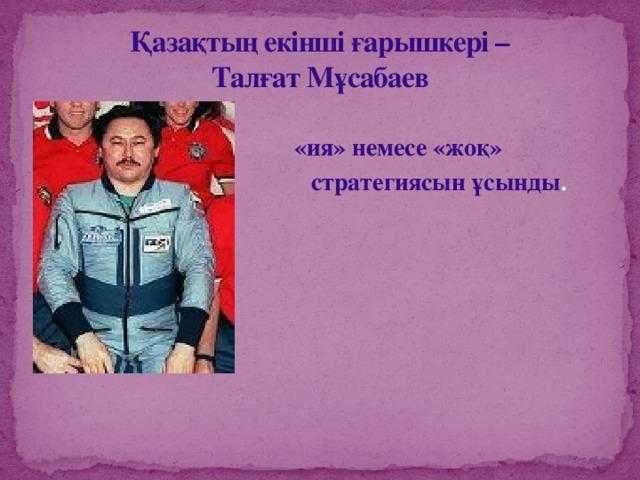 Қазақтың екінші ғарышкері –  Талғат Мұсабаев  «ия» немесе «жоқ»  стратегиясын ұсынды .