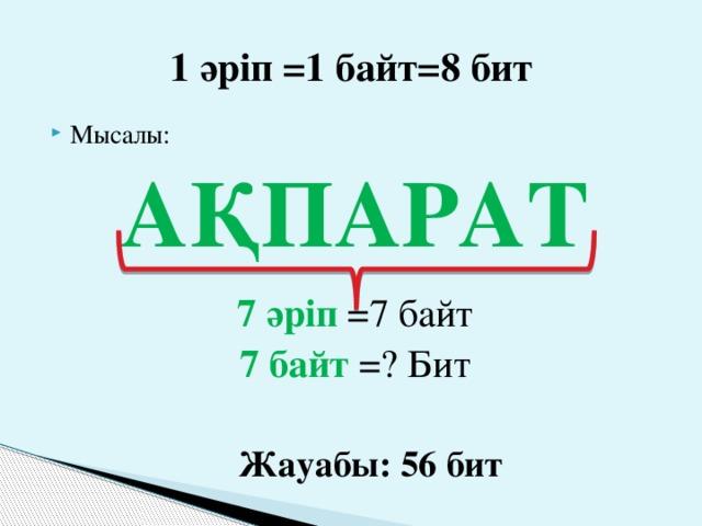 1 әріп =1 байт=8 бит Мысалы: АҚПАРАТ  7 әріп =7 байт 7 байт =? Бит  Жауабы: 56 бит