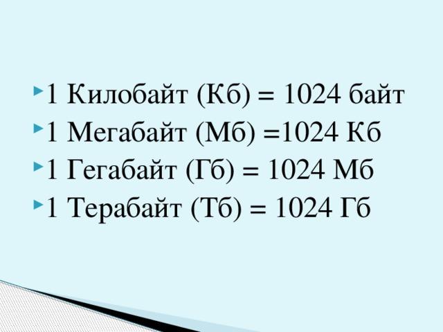 1 Килобайт (Кб) = 1024 байт 1 Мегабайт (Мб) =1024 Кб 1 Гегабайт (Гб) = 1024 Мб 1 Терабайт (Тб) = 1024 Гб