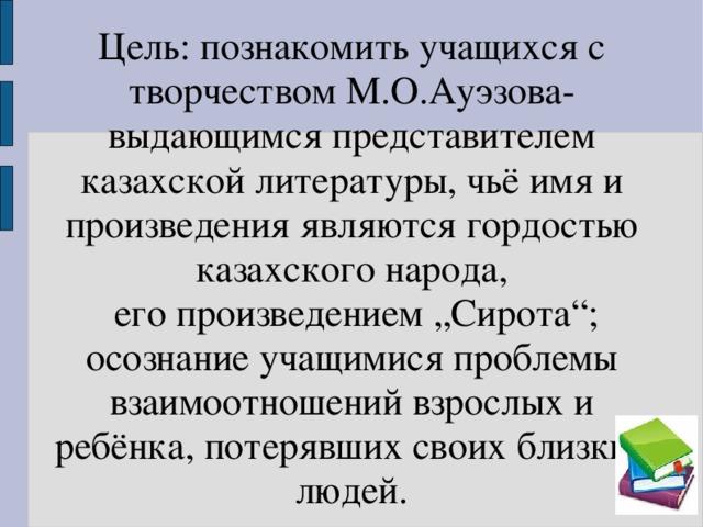 """Цель: познакомить учащихся с творчеством М.О.Ауэзова-выдающимся представителем казахской литературы, чьё имя и произведения являются гордостью казахского народа,  его произведением """"Сирота""""; осознание учащимися проблемы взаимоотношений взрослых и ребёнка, потерявших своих близких людей."""