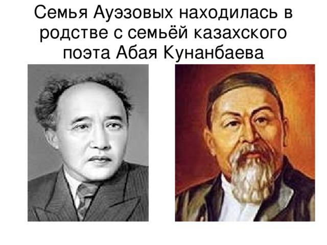 Семья Ауэзовых находилась в родстве с семьёй казахского поэта Абая Кунанбаева