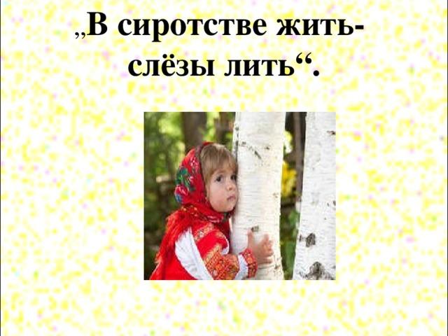 """"""" В сиротстве жить-  слёзы лить""""."""