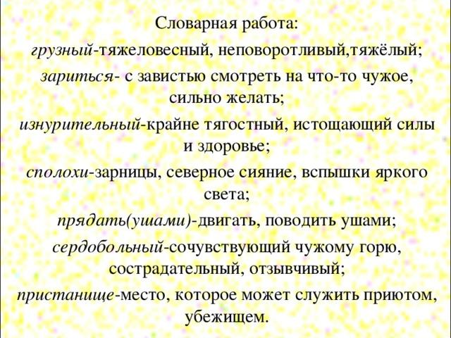 Словарная работа: грузный -тяжеловесный, неповоротливый,тяжёлый; зариться - с завистью смотреть на что-то чужое, сильно желать; изнурительный -крайне тягостный, истощающий силы и здоровье; сполохи -зарницы, северное сияние, вспышки яркого света; прядать(ушами) -двигать, поводить ушами; сердобольный -сочувствующий чужому горю, сострадательный, отзывчивый; пристанище -место, которое может служить приютом, убежищем.