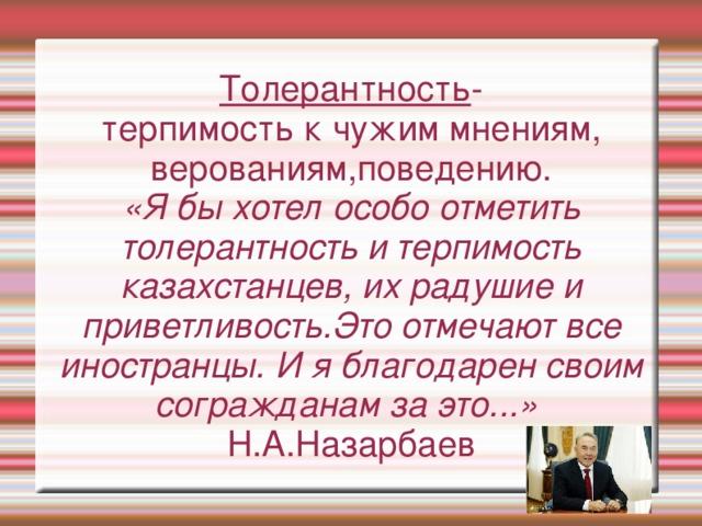 Толерантность - терпимость к чужим мнениям, верованиям,поведению. «Я бы хотел особо отметить толерантность и терпимость казахстанцев, их радушие и приветливость.Это отмечают все иностранцы. И я благодарен своим согражданам за это...» Н.А.Назарбаев