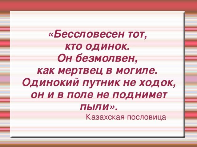 «Бессловесен тот, кто одинок. Он безмолвен, как мертвец в могиле. Одинокий путник не ходок, он и в поле не поднимет пыли».  Казахская пословица