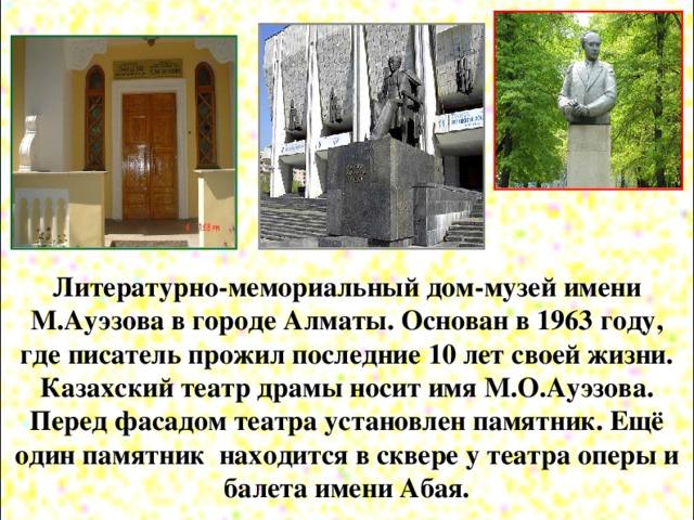Литературно-мемориальный дом-музей имени М.Ауэзова в городе Алматы. Основан в 1963 году, где писатель прожил последние 10 лет своей жизни. Казахский театр драмы носит имя М.О.Ауэзова. Перед фасадом театра установлен памятник. Ещё один памятник находится в сквере у театра оперы и балета имени Абая.