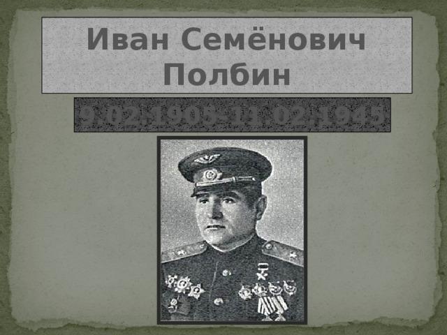 Иван Семёнович Полбин 9.02.1905-11.02.1945