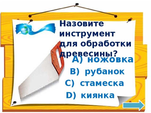 Назовите инструмент для обработки древесины? A)  ножовка B)  рубанок C)  стамеска D)  киянка