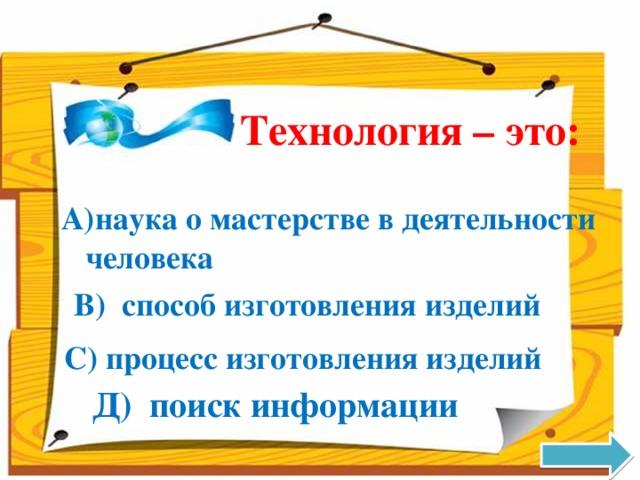 Технология – это: наука о мастерстве в деятельности человека В) способ изготовления изделий С) процесс изготовления изделий Д) поиск информации