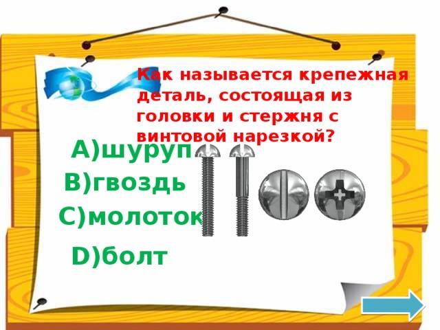 Как называется крепежная деталь, состоящая из головки и стержня с винтовой нарезкой? A)шуруп B)гвоздь C)молоток D)болт